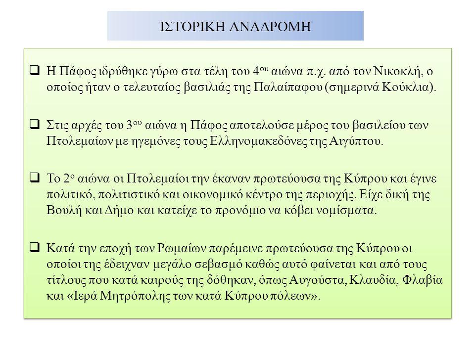 ΙΣΤΟΡΙΚΗ ΑΝΑΔΡΟΜΗ  Η Πάφος ιδρύθηκε γύρω στα τέλη του 4 ου αιώνα π.χ. από τον Νικοκλή, ο οποίος ήταν ο τελευταίος βασιλιάς της Παλαίπαφου (σημερινά Κ