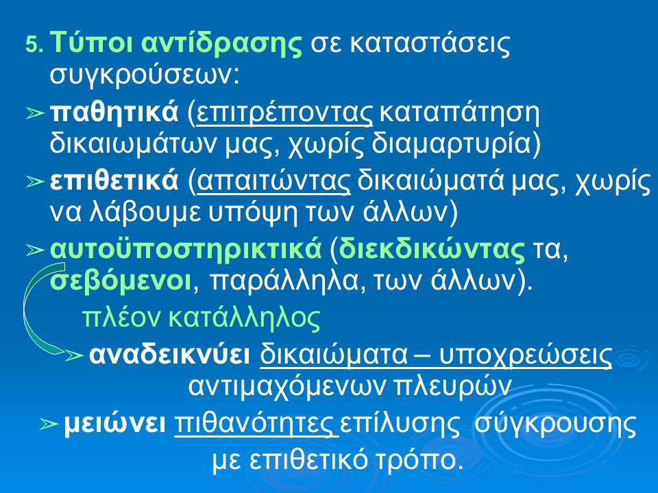 5. Τύποι αντίδρασης σε καταστάσεις συγκρούσεων: ➢ παθητικά (επιτρέποντας καταπάτηση δικαιωμάτων μας, χωρίς διαμαρτυρία) ➢ επιθετικά (απαιτώντας δικαιώ