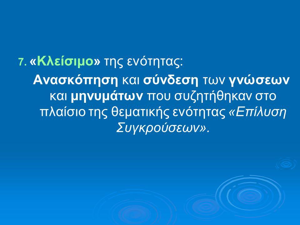 7. «Κλείσιμο» της ενότητας: Ανασκόπηση και σύνδεση των γνώσεων και μηνυμάτων που συζητήθηκαν στο πλαίσιο της θεματικής ενότητας «Επίλυση Συγκρούσεων».