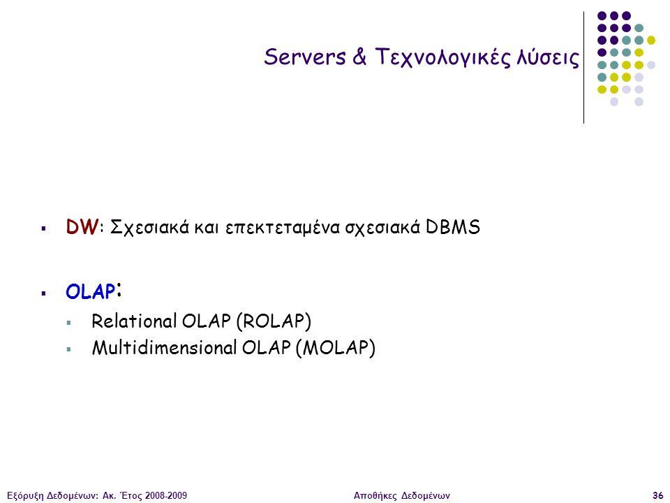 Εξόρυξη Δεδομένων: Ακ. Έτος 2008-2009Αποθήκες Δεδομένων36 Servers & Τεχνολογικές λύσεις  DW: Σχεσιακά και επεκτεταμένα σχεσιακά DBMS  OLAP :  Relat