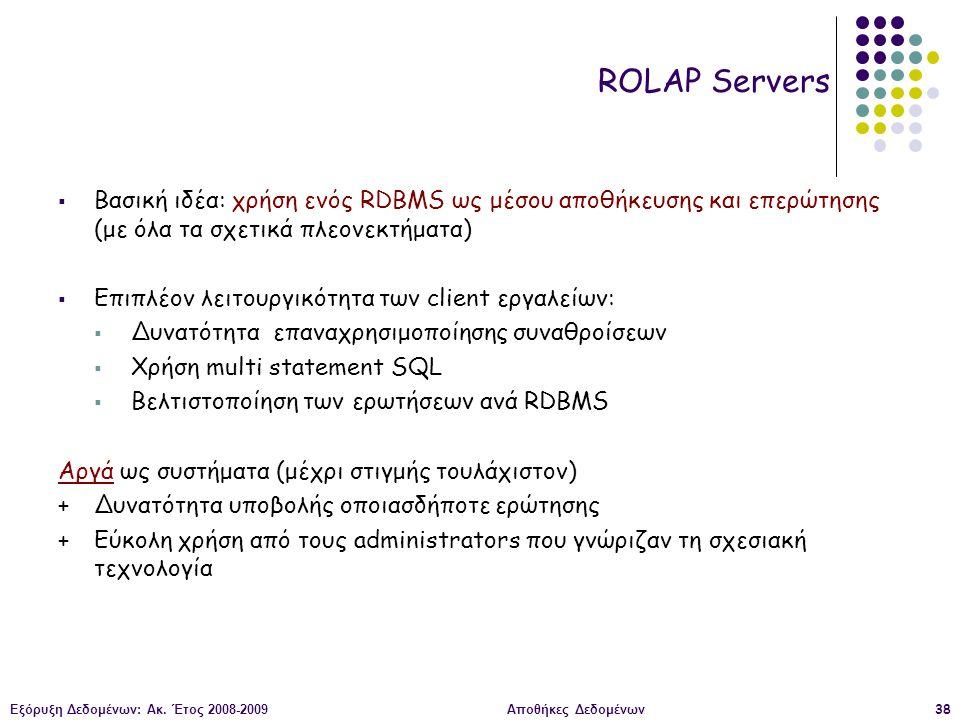 Εξόρυξη Δεδομένων: Ακ. Έτος 2008-2009Αποθήκες Δεδομένων38 ROLAP Servers  Βασική ιδέα: χρήση ενός RDBMS ως μέσου αποθήκευσης και επερώτησης (με όλα τα