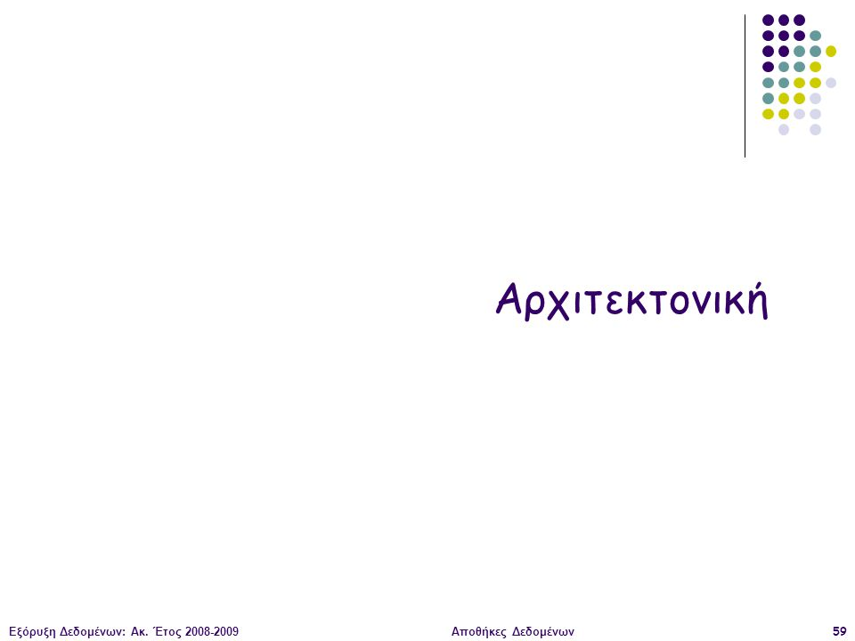Εξόρυξη Δεδομένων: Ακ. Έτος 2008-2009Αποθήκες Δεδομένων59 Αρχιτεκτονική