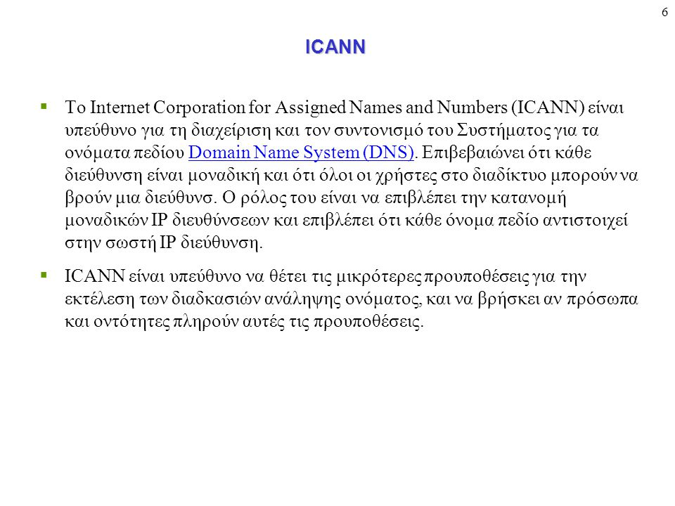 6ICANN  To Internet Corporation for Assigned Names and Numbers (ICANN) είναι υπεύθυνο για τη διαχείριση και τον συντονισμό του Συστήματος για τα ονόματα πεδίου Domain Name System (DNS).