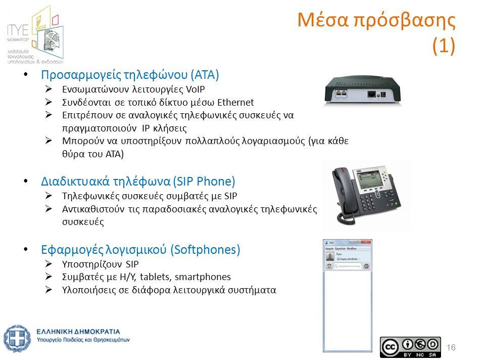 Μέσα πρόσβασης (1) 16 Προσαρμογείς τηλεφώνου (ΑΤΑ)  Ενσωματώνουν λειτουργίες VoIP  Συνδέονται σε τοπικό δίκτυο μέσω Ethernet  Επιτρέπουν σε αναλογικές τηλεφωνικές συσκευές να πραγματοποιούν ΙΡ κλήσεις  Μπορούν να υποστηρίξουν πολλαπλούς λογαριασμούς (για κάθε θύρα του ΑΤΑ) Διαδικτυακά τηλέφωνα (SIP Phone)  Τηλεφωνικές συσκευές συμβατές με SIP  Αντικαθιστούν τις παραδοσιακές αναλογικές τηλεφωνικές συσκευές Εφαρμογές λογισμικού (Softphones)  Υποστηρίζουν SIP  Συμβατές με H/Y, tablets, smartphones  Υλοποιήσεις σε διάφορα λειτουργικά συστήματα