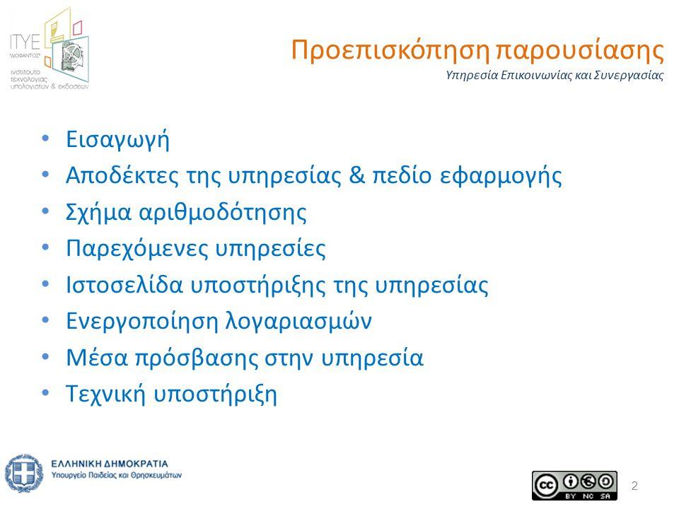 Προεπισκόπηση παρουσίασης Υπηρεσία Επικοινωνίας και Συνεργασίας Εισαγωγή Αποδέκτες της υπηρεσίας & πεδίο εφαρμογής Σχήμα αριθμοδότησης Παρεχόμενες υπηρεσίες Ιστοσελίδα υποστήριξης της υπηρεσίας Ενεργοποίηση λογαριασμών Μέσα πρόσβασης στην υπηρεσία Τεχνική υποστήριξη 2