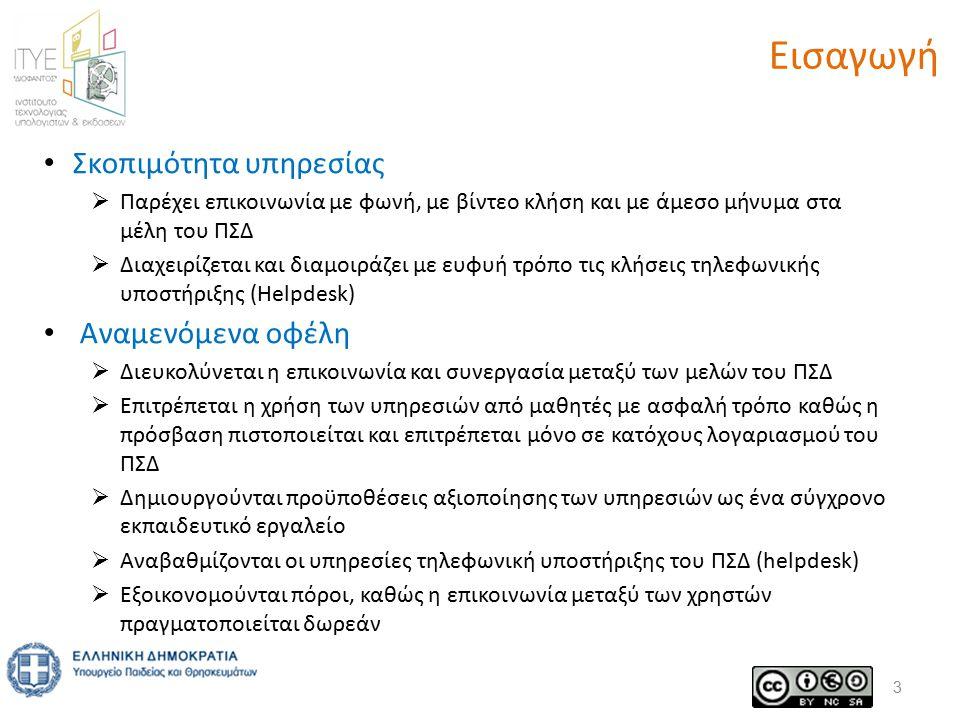 Αποδέκτες της υπηρεσίας & πεδίο εφαρμογής H Υπηρεσία είναι διαθέσιμη σε όλα τα μέλη του ΠΣΔ που διαθέτουν λογαριασμό στην υπηρεσία καταλόγου (LDAP):  Eκπαιδευτικοί, μαθητές, λοιπό προσωπικό μονάδων  Προσωπικό φορέων υλοποίησης  Επίσημοι λογαριασμοί μονάδων  Λοιποί λογαριασμοί (π.χ.