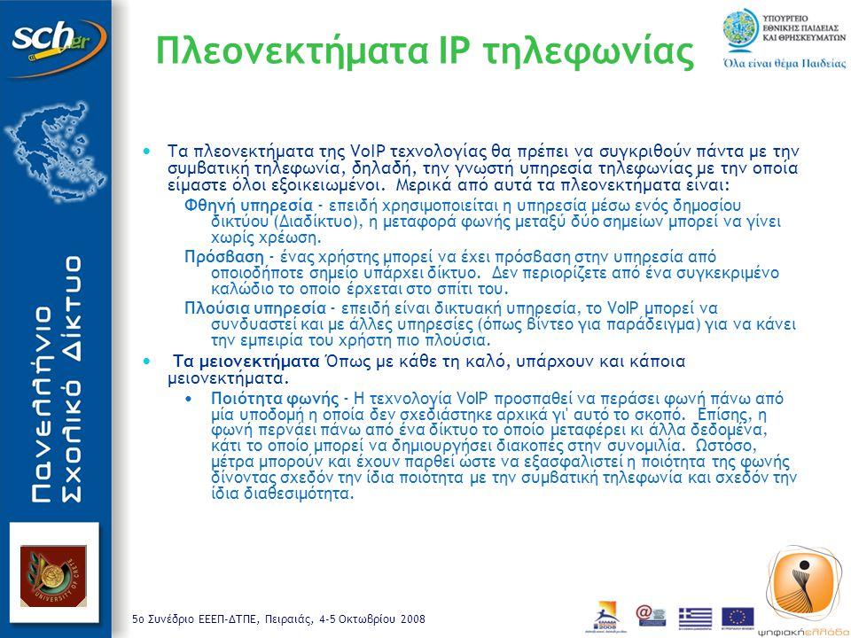 5o Συνέδριο ΕΕΕΠ-ΔΤΠΕ, Πειραιάς, 4-5 Οκτωβρίου 2008 Πλεονεκτήματα IP τηλεφωνίας Τα πλεονεκτήματα της VoIP τεχνολογίας θα πρέπει να συγκριθούν πάντα με την συμβατική τηλεφωνία, δηλαδή, την γνωστή υπηρεσία τηλεφωνίας με την οποία είμαστε όλοι εξοικειωμένοι.
