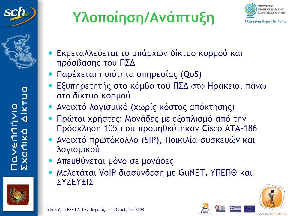 5o Συνέδριο ΕΕΕΠ-ΔΤΠΕ, Πειραιάς, 4-5 Οκτωβρίου 2008 Υλοποίηση/Ανάπτυξη Εκμεταλλεύεται το υπάρχων δίκτυο κορμού και πρόσβασης του ΠΣΔ Παρέχεται ποιότητα υπηρεσίας (QoS) Εξυπηρετητής στο κόμβο του ΠΣΔ στο Ηράκειο, πάνω στο δίκτυο κορμού Ανοιχτό λογισμικό (χωρίς κόστος απόκτησης) Πρώτοι χρήστες: Μονάδες με εξοπλισμό από την Πρόσκληση 105 που προμηθεύτηκαν Cisco ΑΤΑ-186 Ανοιχτό πρωτόκολλο (SIP), Ποικιλία συσκευών και λογισμικού Απευθύνεται μόνο σε μονάδες Μελετάται VoIP διασύνδεση με GuNET, ΥΠΕΠΘ και ΣΥΖΕΥΞΙΣ