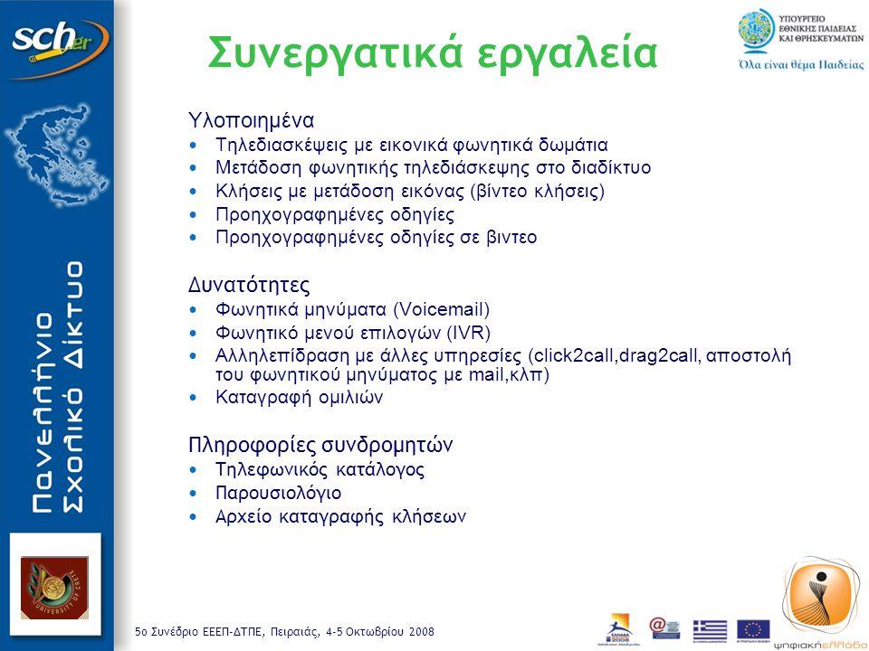 5o Συνέδριο ΕΕΕΠ-ΔΤΠΕ, Πειραιάς, 4-5 Οκτωβρίου 2008 Συνεργατικά εργαλεία Υλοποιημένα Τηλεδιασκέψεις με εικονικά φωνητικά δωμάτια Μετάδοση φωνητικής τηλεδιάσκεψης στο διαδίκτυο Kλήσεις με μετάδοση εικόνας (βίντεο κλήσεις) Προηχογραφημένες οδηγίες Προηχογραφημένες οδηγίες σε βιντεο Δυνατότητες Φωνητικά μηνύματα (Voicemail) Φωνητικό μενού επιλογών (IVR) Αλληλεπίδραση με άλλες υπηρεσίες (click2call,drag2call, αποστολή του φωνητικού μηνύματος με mail,κλπ) Καταγραφή ομιλιών Πληροφορίες συνδρομητών Τηλεφωνικός κατάλογος Παρουσιολόγιο Αρχείο καταγραφής κλήσεων