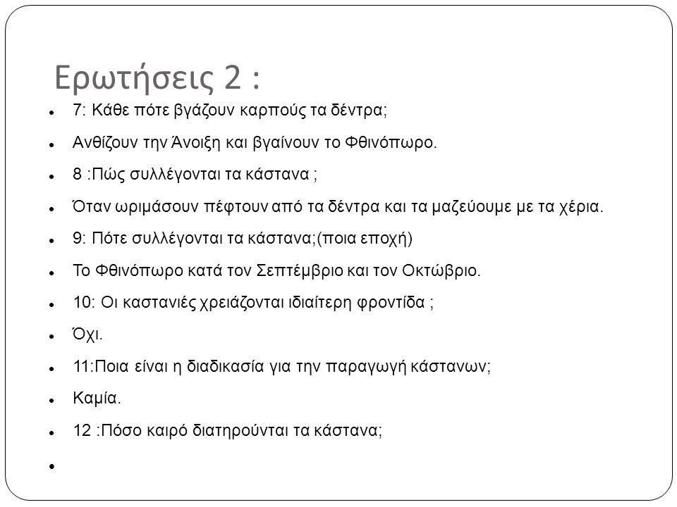 Ερωτήσεις 2 : 7: Κάθε πότε βγάζουν καρπούς τα δέντρα; Ανθίζουν την Άνοιξη και βγαίνουν το Φθινόπωρο. 8 :Πώς συλλέγονται τα κάστανα ; Όταν ωριμάσουν πέ