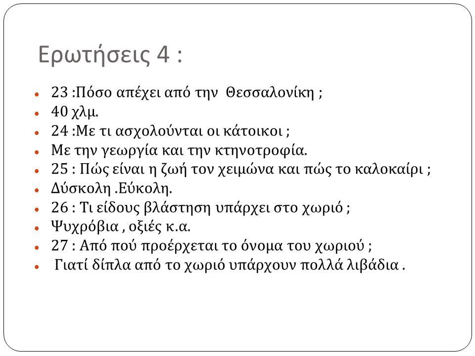 Ερωτήσεις 4 : 23 : Πόσο απέχει από την Θεσσαλονίκη ; 40 χλμ. 24 : Με τι ασχολούνται οι κάτοικοι ; Με την γεωργία και την κτηνοτροφία. 25 : Πώς είναι η