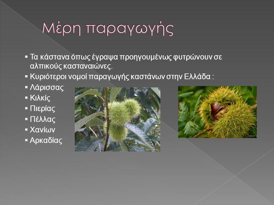  Τα κάστανα όπως έγραψα προηγουμένως φυτρώνουν σε αλπικούς κασταναιώνες.  Κυριότεροι νομοί παραγωγής καστάνων στην Ελλάδα :  Λάρισσας  Κιλκίς  Πι
