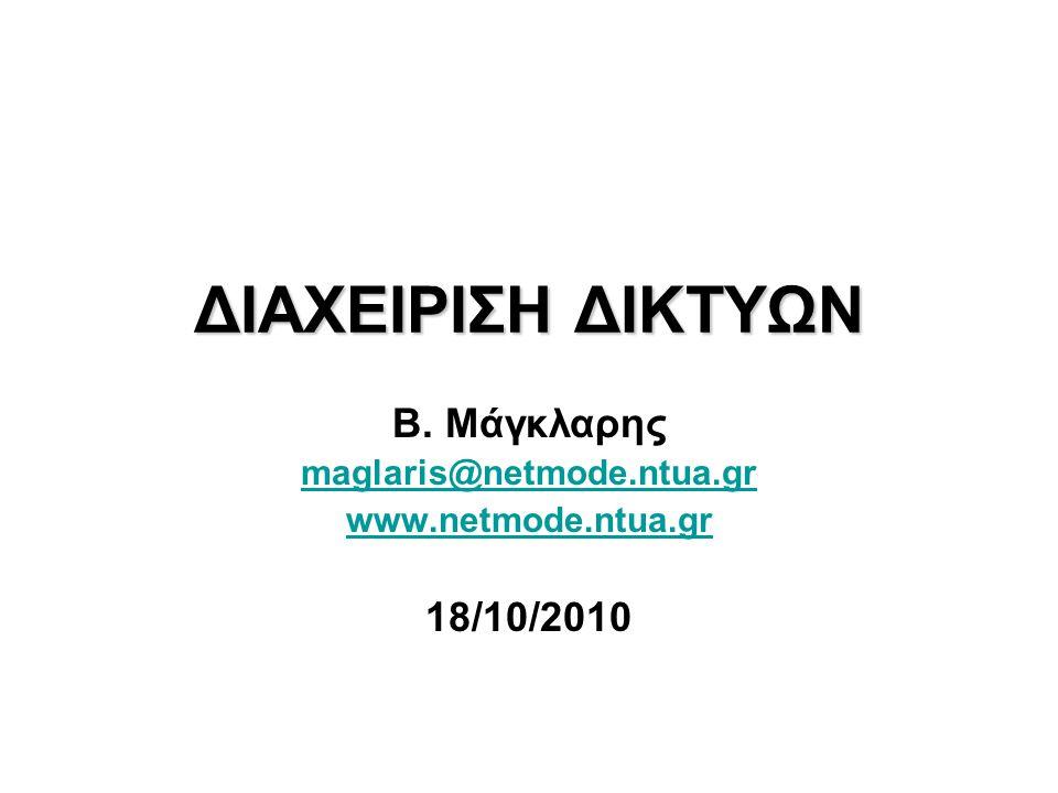 ΔΙΑΧΕΙΡΙΣΗ ΔΙΚΤΥΩΝ Β. Μάγκλαρης maglaris@netmode.ntua.gr www.netmode.ntua.gr 18/10/2010