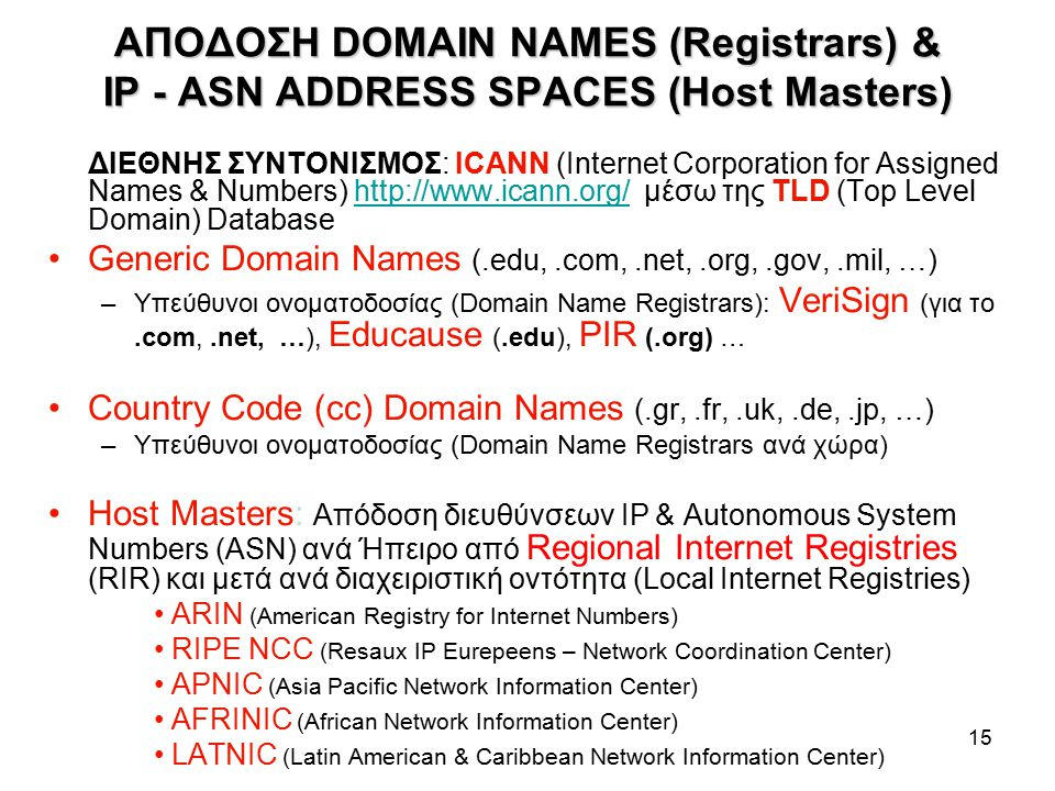 15 ΑΠΟΔΟΣΗ DOMAIN NAMES (Registrars) & IP - ASN ADDRESS SPACES (Host Masters) ΔΙΕΘΝΗΣ ΣΥΝΤΟΝΙΣΜΟΣ: ICANΝ (Internet Corporation for Assigned Names & Numbers) http://www.icann.org/ μέσω της TLD (Top Level Domain) Databasehttp://www.icann.org/ Generic Domain Names (.edu,.com,.net,.org,.gov,.mil, …) –Υπεύθυνοι ονοματοδοσίας (Domain Name Registrars): VeriSign (για το.com,.net, …), Educause (.edu), PIR (.org) … Country Code (cc) Domain Names (.gr,.fr,.uk,.de,.jp, …) –Υπεύθυνοι ονοματοδοσίας (Domain Name Registrars ανά χώρα) Host Masters: Απόδοση διευθύνσεων IP & Autonomous System Numbers (ASN) ανά Ήπειρο από Regional Internet Registries (RIR) και μετά ανά διαχειριστική οντότητα (Local Internet Registries) ARIN (American Registry for Internet Numbers) RIPE NCC (Resaux IP Eurepeens – Network Coordination Center) APNIC (Asia Pacific Network Information Center) AFRINIC (African Network Information Center) LATNIC (Latin American & Caribbean Network Information Center)