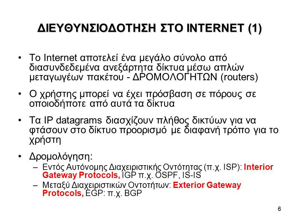 6 ΔΙΕΥΘΥΝΣΙΟΔΟΤΗΣΗ ΣΤΟ INTERNET (1) To Internet αποτελεί ένα μεγάλο σύνολο από διασυνδεδεμένα ανεξάρτητα δίκτυα μέσω απλών μεταγωγέων πακέτου - ΔΡΟΜΟΛΟΓΗΤΩΝ (routers) Ο χρήστης μπορεί να έχει πρόσβαση σε πόρους σε οποιοδήποτε από αυτά τα δίκτυα Τα IP datagrams διασχίζουν πλήθος δικτύων για να φτάσουν στο δίκτυο προορισμό με διαφανή τρόπο για το χρήστη Δρομολόγηση: –Εντός Αυτόνομης Διαχειριστικής Οντότητας (π.χ.