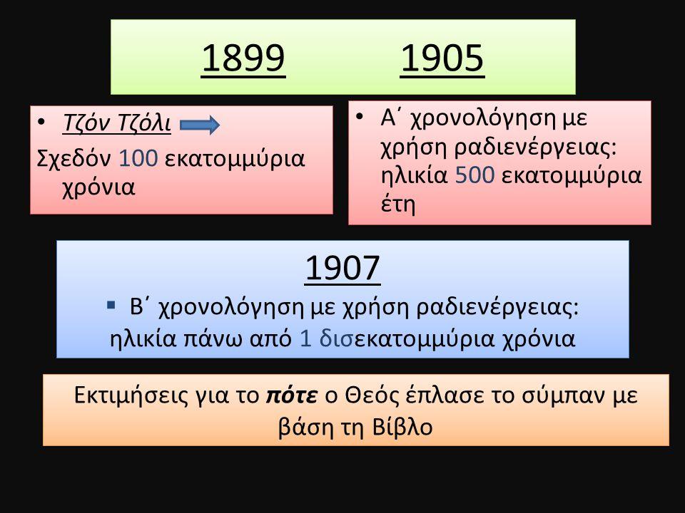 1899 1905 Τζόν Τζόλι Σχεδόν 100 εκατομμύρια χρόνια Τζόν Τζόλι Σχεδόν 100 εκατομμύρια χρόνια Α΄ χρονολόγηση με χρήση ραδιενέργειας: ηλικία 500 εκατομμύ