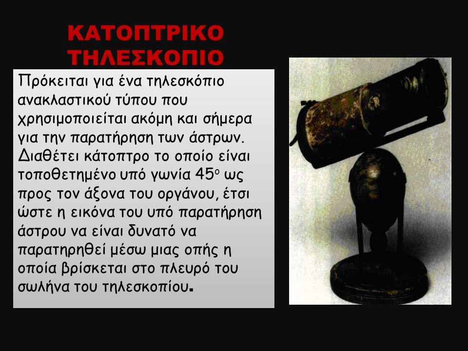 ΚΑΤΟΠΤΡΙΚΟ ΤΗΛΕΣΚΟΠΙΟ Πρόκειται για ένα τηλεσκόπιο ανακλαστικού τύπου που χρησιμοποιείται ακόμη και σήμερα για την παρατήρηση των άστρων. Διαθέτει κάτ