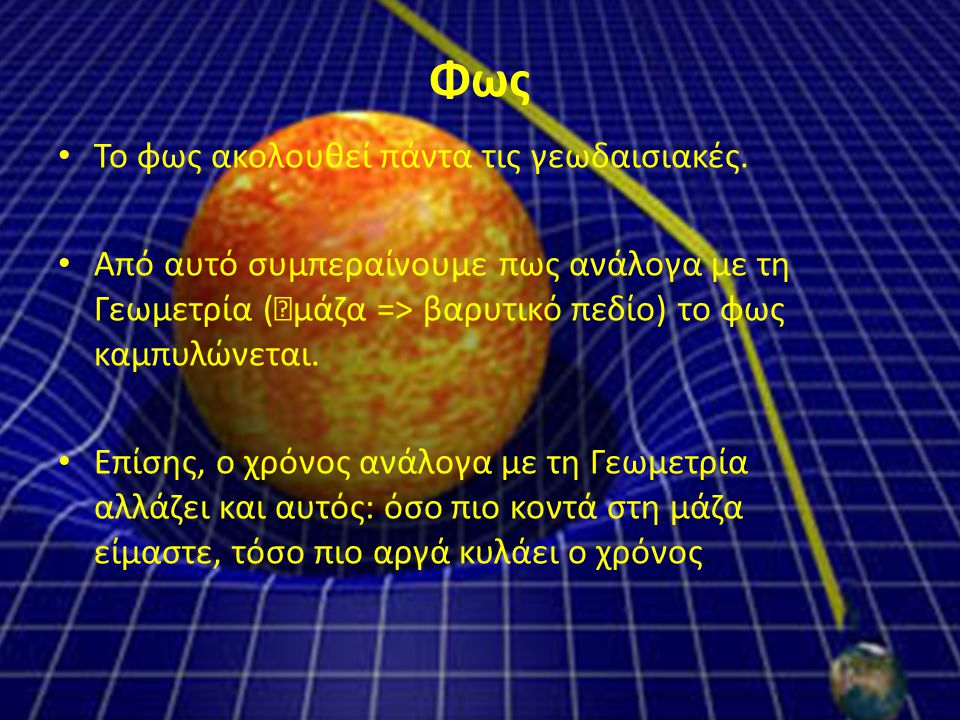Φως Το φως ακολουθεί πάντα τις γεωδαισιακές. Από αυτό συμπεραίνουμε πως ανάλογα με τη Γεωμετρία (  μάζα => βαρυτικό πεδίο) το φως καμπυλώνεται. Επίση