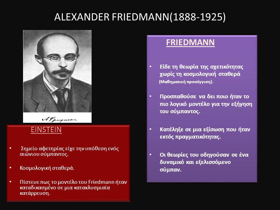 ALEXANDER FRIEDMANN(1888-1925) FRIEDMANN Είδε τη θεωρία της σχετικότητας χωρίς τη κοσμολογική σταθερά (Μαθηματική προσέγγιση).