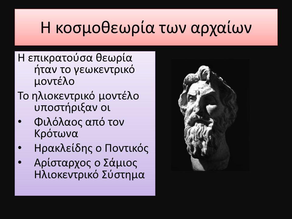 Η κοσμοθεωρία των αρχαίων Η επικρατούσα θεωρία ήταν το γεωκεντρικό μοντέλο Το ηλιοκεντρικό μοντέλο υποστήριξαν οι Φιλόλαος από τον Κρότωνα Ηρακλείδης