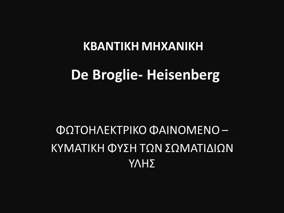 ΦΩΤΟΗΛΕΚΤΡΙΚΟ ΦΑΙΝΟΜΕΝΟ – ΚΥΜΑΤΙΚΗ ΦΥΣΗ ΤΩΝ ΣΩΜΑΤΙΔΙΩΝ ΥΛΗΣ ΚΒΑΝΤΙΚΗ ΜΗΧΑΝΙΚΗ De Broglie- Heisenberg