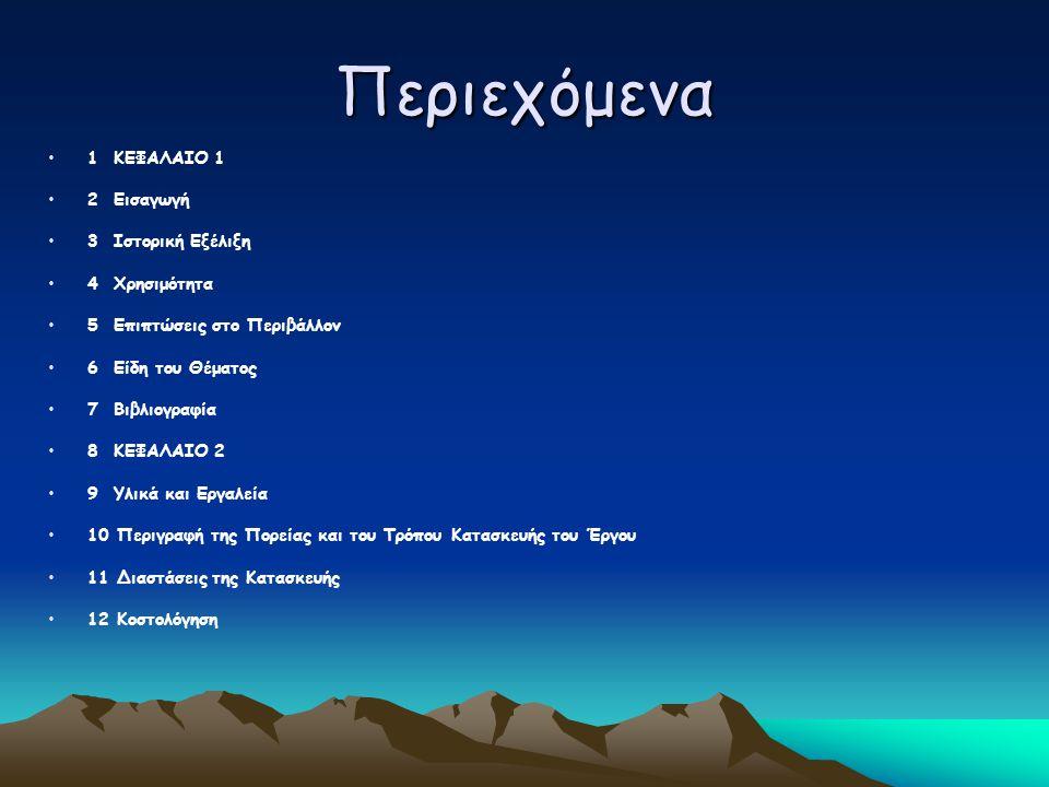 Περιεχόμενα 1 ΚΕΦΑΛΑΙΟ 1 2 Εισαγωγή 3 Ιστορική Εξέλιξη 4 Χρησιμότητα 5 Επιπτώσεις στο Περιβάλλον 6 Είδη του Θέματος 7 Βιβλιογραφία 8 ΚΕΦΑΛΑΙΟ 2 9 Υλικά και Εργαλεία 10 Περιγραφή της Πορείας και του Τρόπου Κατασκευής του Έργου 11 Διαστάσεις της Κατασκευής 12 Κοστολόγηση