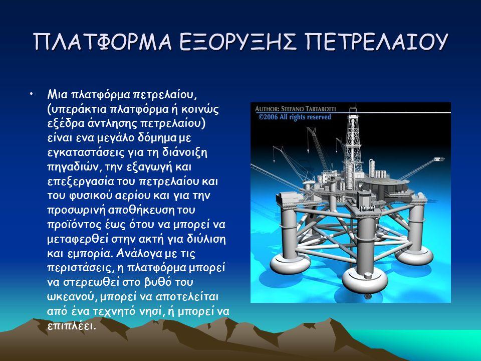ΠΛΑΤΦΟΡΜΑ ΕΞΟΡΥΞΗΣ ΠΕΤΡΕΛΑΙΟΥ Μια πλατφόρμα πετρελαίου, (υπεράκτια πλατφόρμα ή κοινώς εξέδρα άντλησης πετρελαίου) είναι ενα μεγάλο δόμημα με εγκαταστάσεις για τη διάνοιξη πηγαδιών, την εξαγωγή και επεξεργασία του πετρελαίου και του φυσικού αερίου και για την προσωρινή αποθήκευση του προϊόντος έως ότου να μπορεί να μεταφερθεί στην ακτή για διύλιση και εμπορία.