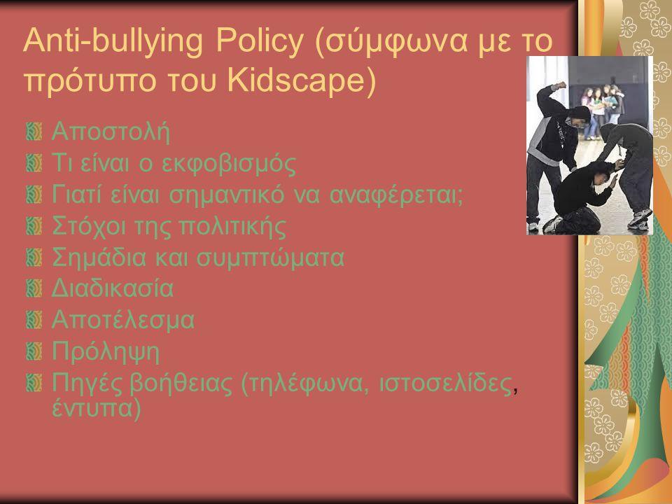 Anti-bullying Policy (σύμφωνα με το πρότυπο του Kidscape) Αποστολή Τι είναι ο εκφοβισμός Γιατί είναι σημαντικό να αναφέρεται; Στόχοι της πολιτικής Σημάδια και συμπτώματα Διαδικασία Αποτέλεσμα Πρόληψη Πηγές βοήθειας (τηλέφωνα, ιστοσελίδες, έντυπα)
