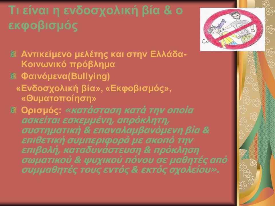 Τι είναι η ενδοσχολική βία & ο εκφοβισμός Αντικείμενο μελέτης και στην Ελλάδα- Κοινωνικό πρόβλημα Φαινόμενα(Bullying) «Ενδοσχολική βία», «Εκφοβισμός», «Θυματοποίηση» Ορισμός: «κατάσταση κατά την οποία ασκείται εσκεμμένη, απρόκλητη, συστηματική & επαναλαμβανόμενη βία & επιθετική συμπεριφορά με σκοπό την επιβολή, καταδυνάστευση & πρόκληση σωματικού & ψυχικού πόνου σε μαθητές από συμμαθητές τους εντός & εκτός σχολείου».