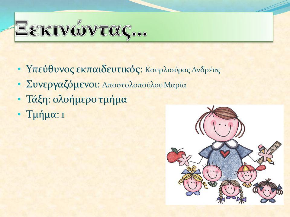 Υπεύθυνος εκπαιδευτικός: Κουρλιούρος Ανδρέας Συνεργαζόμενοι: Αποστολοπούλου Μαρία Τάξη: ολοήμερο τμήμα Τμήμα: 1