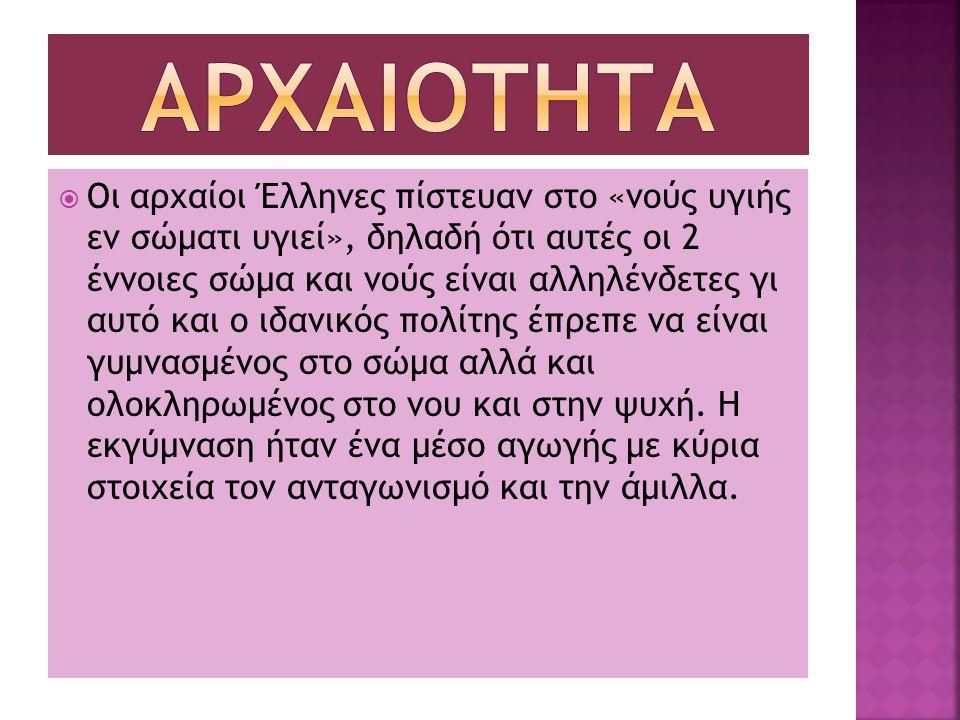  Οι αρχαίοι Έλληνες πίστευαν στο «νούς υγιής εν σώματι υγιεί», δηλαδή ότι αυτές οι 2 έννοιες σώμα και νούς είναι αλληλένδετες γι αυτό και ο ιδανικός πολίτης έπρεπε να είναι γυμνασμένος στο σώμα αλλά και ολοκληρωμένος στο νου και στην ψυχή.