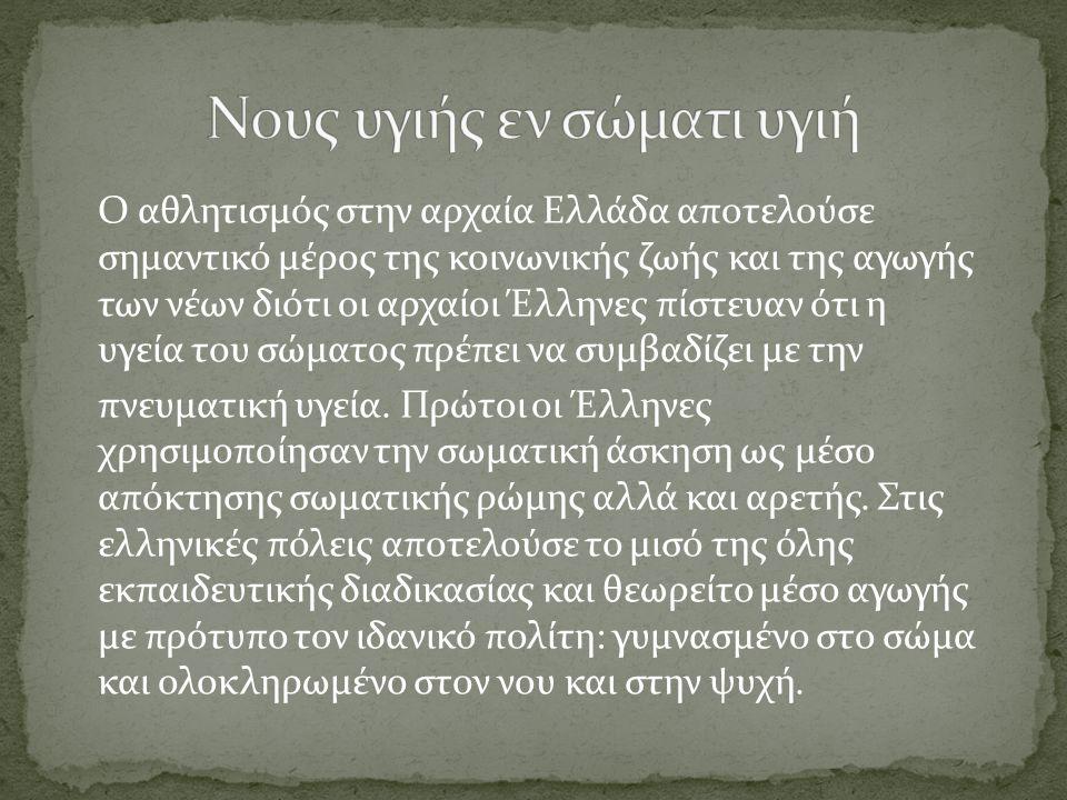 Ο αθλητισμός στην αρχαία Ελλάδα αποτελούσε σημαντικό μέρος της κοινωνικής ζωής και της αγωγής των νέων διότι οι αρχαίοι Έλληνες πίστευαν ότι η υγεία τ