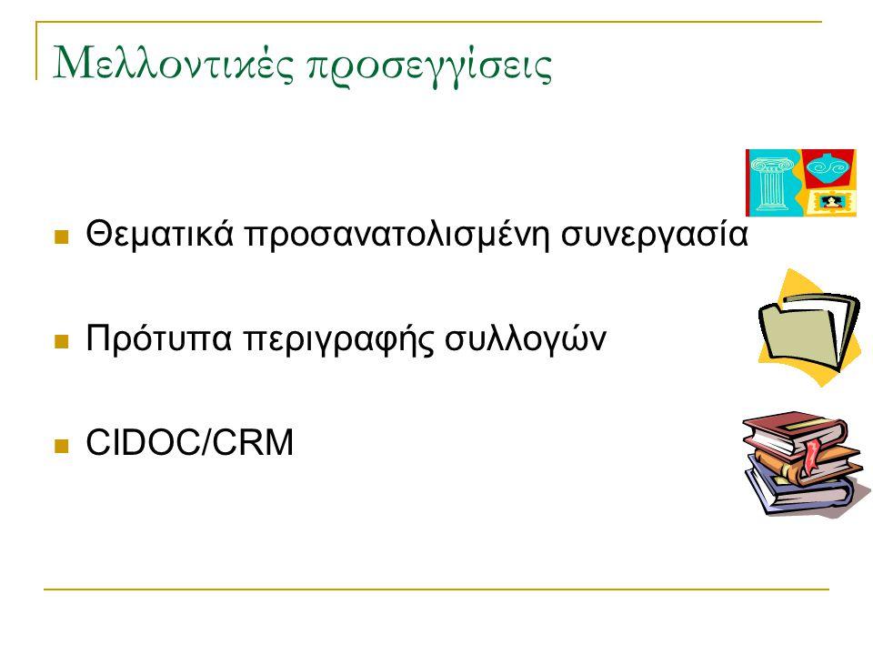 Μελλοντικές προσεγγίσεις Θεματικά προσανατολισμένη συνεργασία Πρότυπα περιγραφής συλλογών CIDOC/CRM