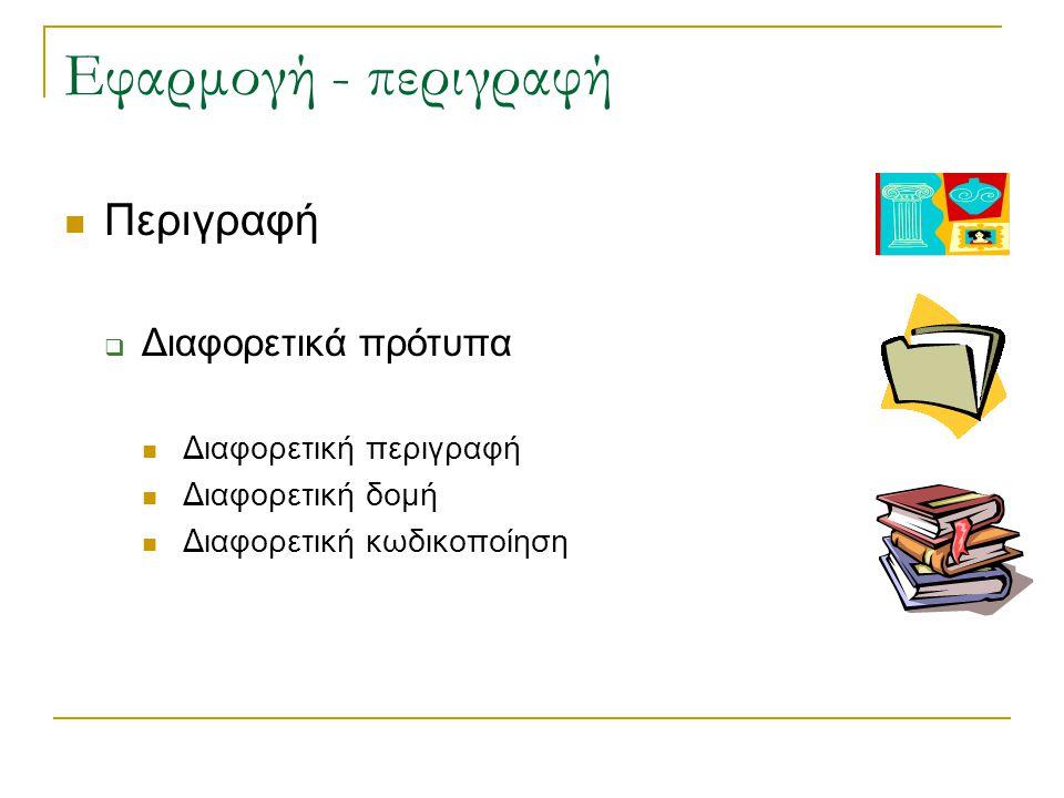 Εφαρμογή - περιγραφή Περιγραφή  Διαφορετικά πρότυπα Διαφορετική περιγραφή Διαφορετική δομή Διαφορετική κωδικοποίηση