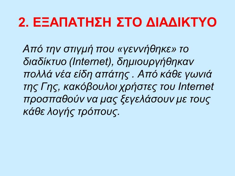 2. ΕΞΑΠΑΤΗΣΗ ΣΤΟ ΔΙΑΔΙΚΤΥΟ Από την στιγμή που «γεννήθηκε» το διαδίκτυο (Internet), δημιουργήθηκαν πολλά νέα είδη απάτης. Από κάθε γωνιά της Γης, κακόβ