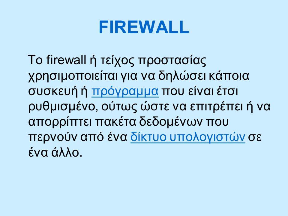 FIREWALL Το firewall ή τείχος προστασίας χρησιμοποιείται για να δηλώσει κάποια συσκευή ή πρόγραμμα που είναι έτσι ρυθμισμένο, ούτως ώστε να επιτρέπει