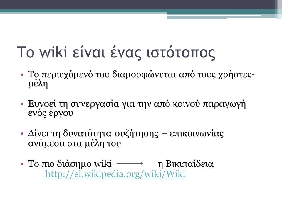 Το wiki είναι ένας ιστότοπος Το περιεχόμενό του διαμορφώνεται από τους χρήστες- μέλη Ευνοεί τη συνεργασία για την από κοινού παραγωγή ενός έργου Δίνει τη δυνατότητα συζήτησης – επικοινωνίας ανάμεσα στα μέλη του Το πιο διάσημο wiki η Βικιπαίδεια http://el.wikipedia.org/wiki/Wiki