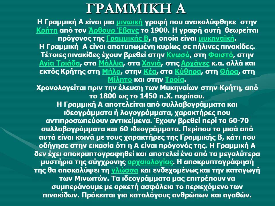 ΓΡΑΜΜΙΚΗ Α Η Γραμμική Α είναι μια μινωική γραφή που ανακαλύφθηκε στην Κρήτη από τον Άρθουρ Έβανς το 1900. Η γραφή αυτή θεωρείται πρόγονος της Γραμμική