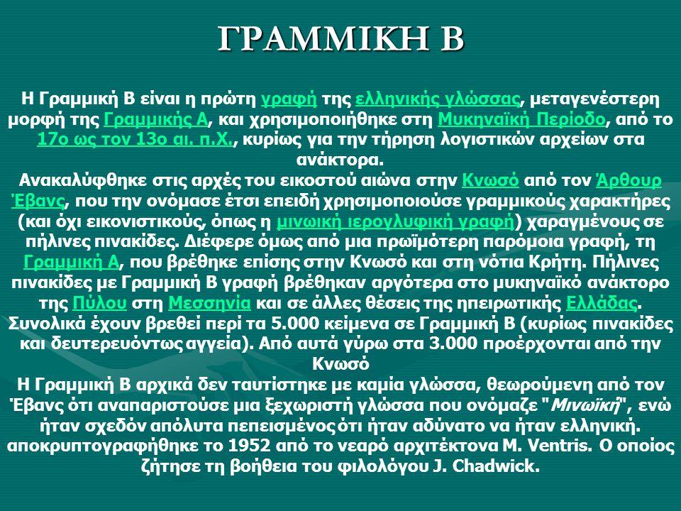 ΓΡΑΜΜΙΚΗ Β Η Γραμμική Β είναι η πρώτη γραφή της ελληνικής γλώσσας, μεταγενέστερη μορφή της Γραμμικής Α, και χρησιμοποιήθηκε στη Μυκηναϊκή Περίοδο, από