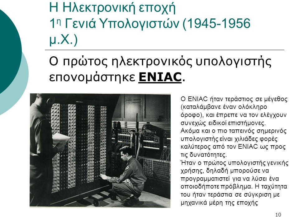 10 Η Ηλεκτρονική εποχή 1 η Γενιά Υπολογιστών (1945-1956 μ.Χ.) Ο πρώτος ηλεκτρονικός υπολογιστής επονομάστηκε ENIAC. Ο ENIAC ήταν τεράστιος σε μέγεθος