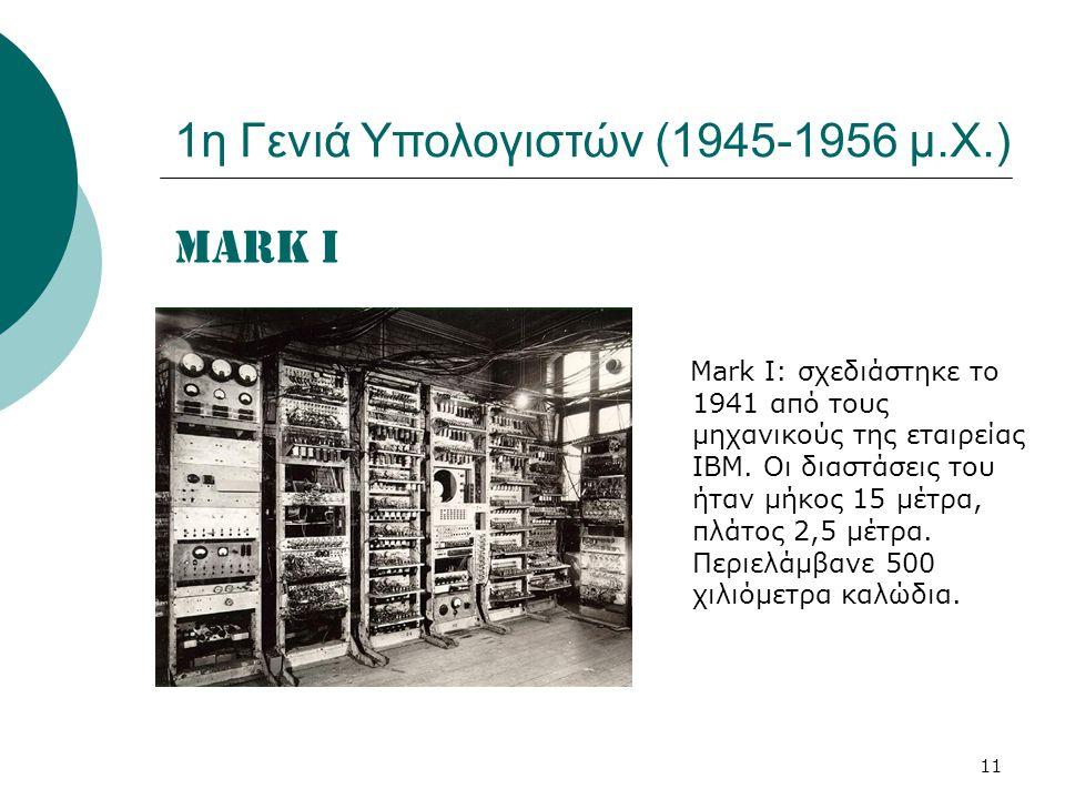 11 MARK I Μark I: σχεδιάστηκε το 1941 από τους μηχανικούς της εταιρείας ΙBM. Οι διαστάσεις του ήταν μήκος 15 μέτρα, πλάτος 2,5 μέτρα. Περιελάμβανε 500