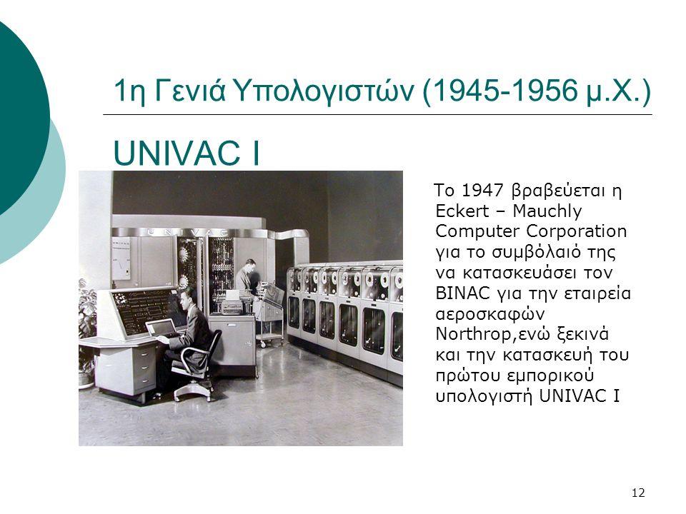 12 UNIVAC I Το 1947 βραβεύεται η Eckert – Mauchly Computer Corporation για το συμβόλαιό της να κατασκευάσει τον BINAC για την εταιρεία αεροσκαφών Northrop,ενώ ξεκινά και την κατασκευή του πρώτου εμπορικού υπολογιστή UNIVAC I 1η Γενιά Υπολογιστών (1945-1956 μ.Χ.)