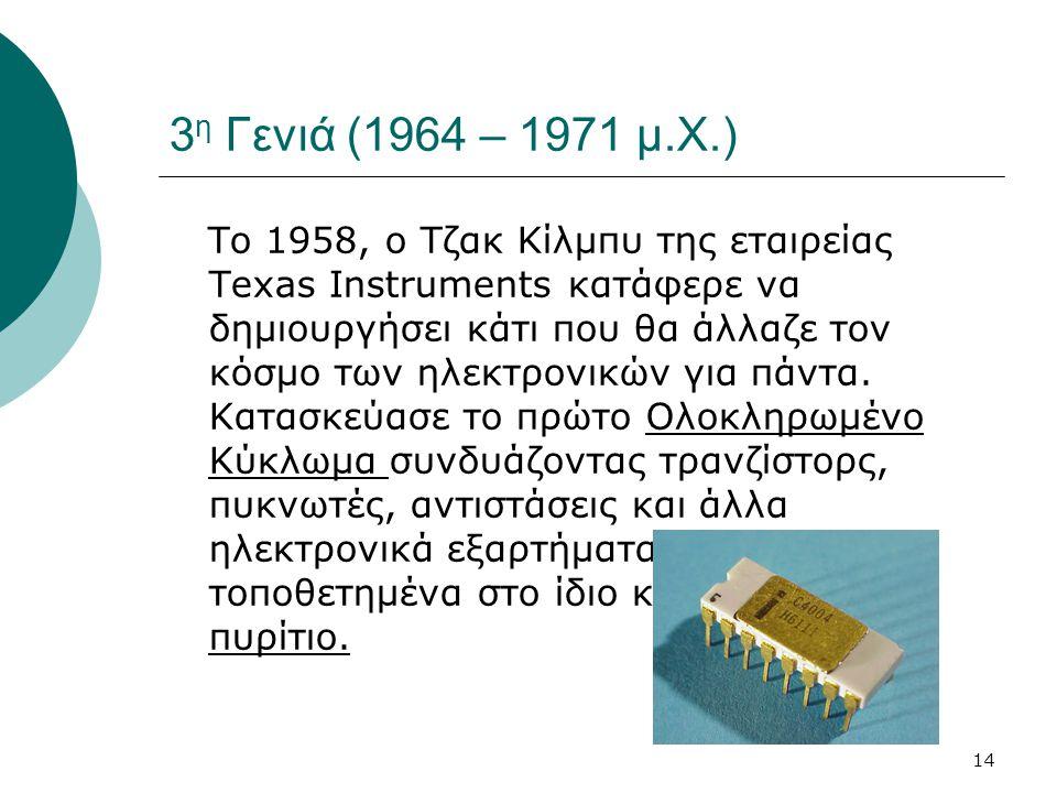 14 3 η Γενιά (1964 – 1971 μ.Χ.) Το 1958, ο Τζακ Κίλμπυ της εταιρείας Texas Instruments κατάφερε να δημιουργήσει κάτι που θα άλλαζε τον κόσμο των ηλεκτ