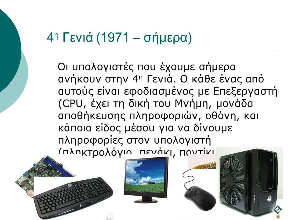 15 4 η Γενιά (1971 – σήμερα) Οι υπολογιστές που έχουμε σήμερα ανήκουν στην 4 η Γενιά. Ο κάθε ένας από αυτούς είναι εφοδιασμένος με Επεξεργαστή (CPU, έ