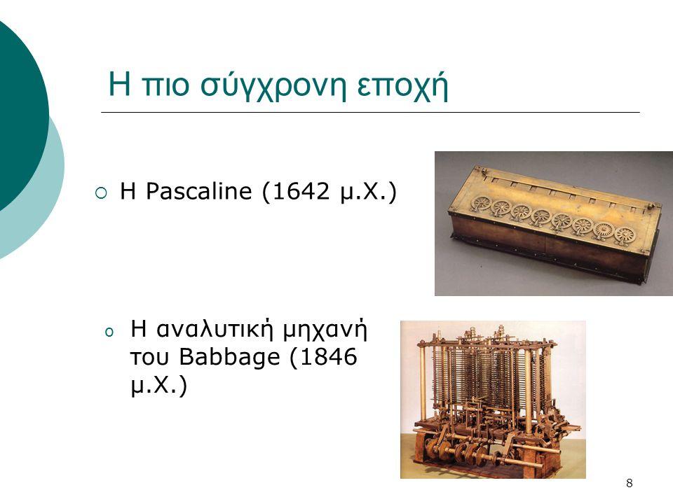 8 Η πιο σύγχρονη εποχή  Η Pascaline (1642 μ.Χ.) o Η αναλυτική μηχανή του Babbage (1846 μ.Χ.)