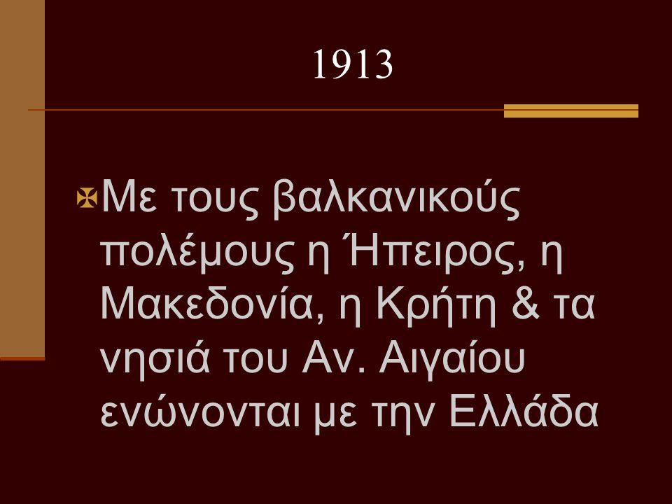 1913  Με τους βαλκανικούς πολέμους η Ήπειρος, η Μακεδονία, η Κρήτη & τα νησιά του Αν. Αιγαίου ενώνονται με την Ελλάδα