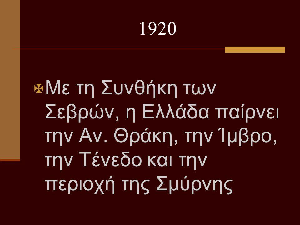 1920  Με τη Συνθήκη των Σεβρών, η Ελλάδα παίρνει την Αν. Θράκη, την Ίμβρο, την Τένεδο και την περιοχή της Σμύρνης