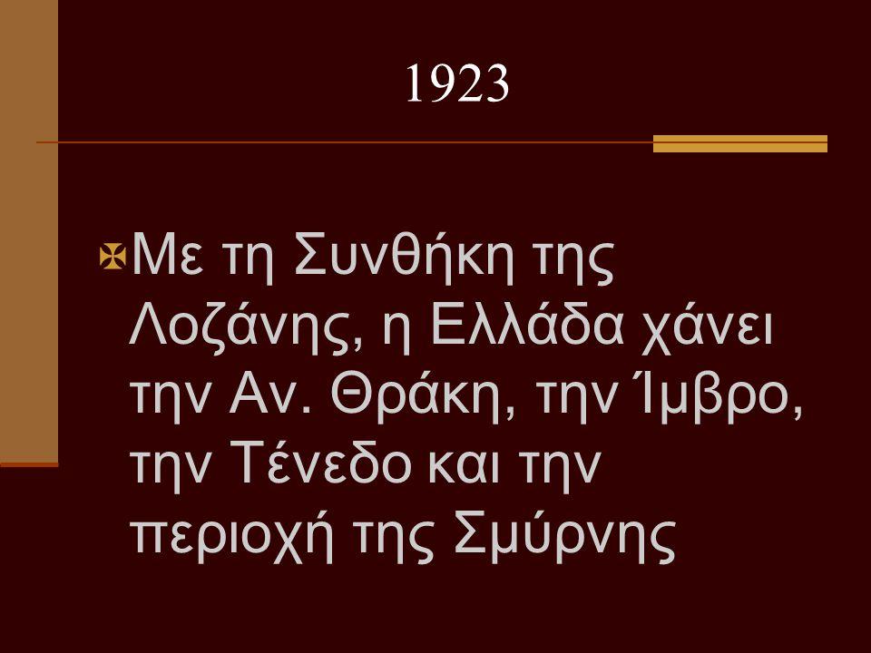 1923 ΜΜε τη Συνθήκη της Λοζάνης, η Ελλάδα χάνει την Αν. Θράκη, την Ίμβρο, την Τένεδο και την περιοχή της Σμύρνης