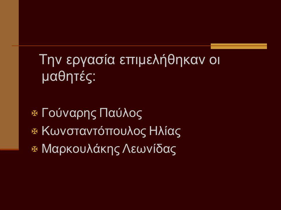 Την εργασία επιμελήθηκαν οι μαθητές:  Γούναρης Παύλος  Κωνσταντόπουλος Ηλίας  Μαρκουλάκης Λεωνίδας