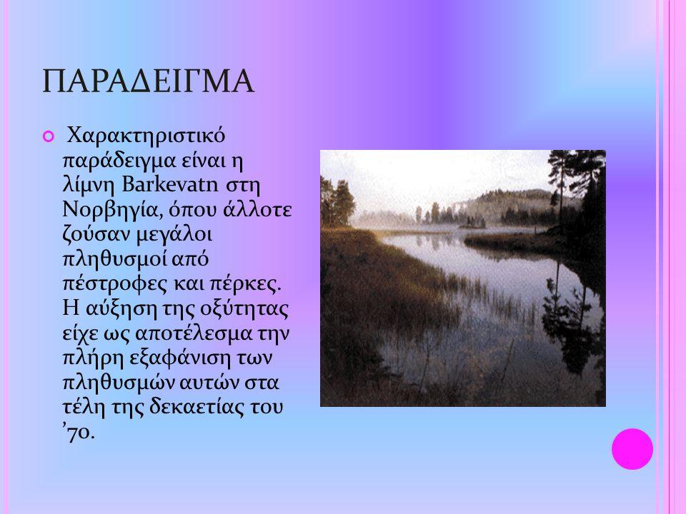 ΠΑΡΑΔΕΙΓΜΑ Χαρακτηριστικό παράδειγμα είναι η λίμνη Barkevatn στη Νορβηγία, όπου άλλοτε ζούσαν μεγάλοι πληθυσμοί από πέστροφες και πέρκες. Η αύξηση της